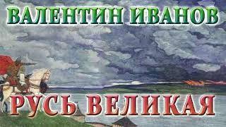 ВАЛЕНТИН ИВАНОВ. РУСЬ ВЕЛИКАЯ (01)