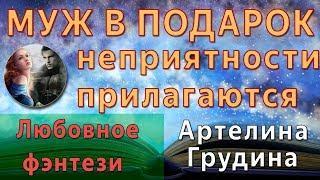 Артелина Грудина «МУЖ В ПОДАРОК, неприятности прилагаются» (фэнтези, детектив, аудиокнига, онлайн)
