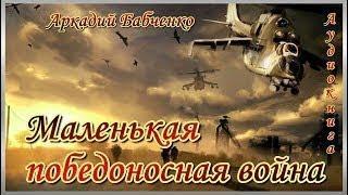 Аркадий Бабченко МАЛЕНЬКАЯ ПОБЕДОНОСНАЯ ВОЙНА аудиокнига