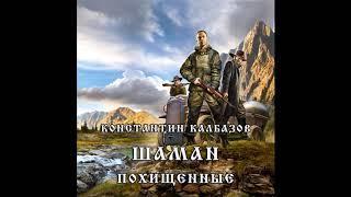 Калбазов Константин   Шаман 1  Похищенные 2018 Аудиокнига Боевая Фантастика Попаданцы