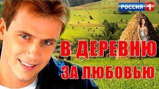 В ДЕРЕВНЮ ЗА ЛЮБОВЬЮ Фильм Кино Мелодрама Русские любовные мелодрамы
