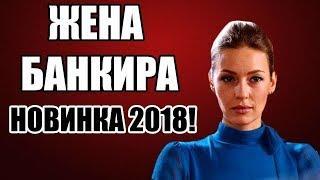 ПРЕМЬЕРА 2018 ЖЕНА БАНКИРА  Русские мелодрамы 2018 новинки, сериалы 2018 HD