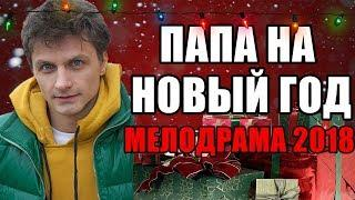 ПРЕМЬЕРА 2018 ВЗОРВАЛА ИНТЕРНЕТ [ПАПА НА НОВЫЙ ГОД] Русские мелодрамы 2018 новинки фильмы 2018 HD