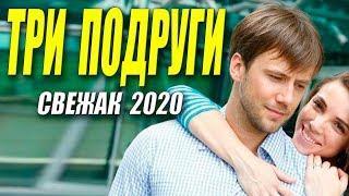Шикарный свежак [[ ТРИ ПОДРУГИ ]] Русские мелодрамы 2020 новинки HD 1080P