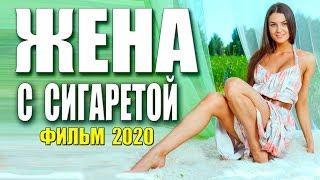 Красивая мелодрама [[ ЖЕНА С СИГАРЕТОЙ ]] Русские мелодрамы 2020 новинки HD 1080P
