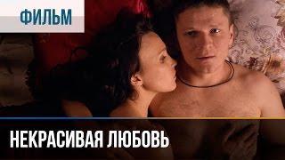 Некрасивая Любовь - Мелодрама Фильмы и сериалы - Русские мелодрамы