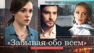 Забывая обо всем (Фильм 2019) Мелодрама Русские сериалы