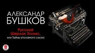 Русский Шерлок Холмс или Тайны уголовного сыска Бушков А аудиокнига читает А.Бордуков