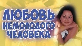 Советская комедия Фильм ЛЮБОВЬ НЕМОЛОДОГО ЧЕЛОВЕКА Смотреть бесплатно