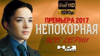 Сериал «НЕПОКОРНАЯ» Все серии в HD. Русские мелодрамы 2017 новинки, русские сериалы 2017