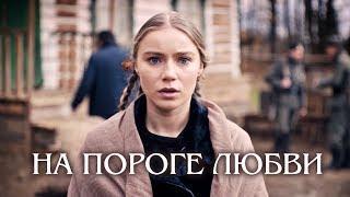 На пороге любви Фильм 2018 Военная мелодрама Русские сериалы Смотреть бесплатно