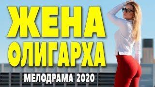 Невероятный по красоте фильм [[ ЖЕНА ОЛИГАРХА ]]  Русские мелодрамы 2020 новинки HD 1080P