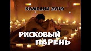 ШИКАРНАЯ Ржал два дня! Комедия 2019 «РИСКОВЫЙ ПАРЕНЬ» Комедии 2019 Новые фильмы 2019 HD