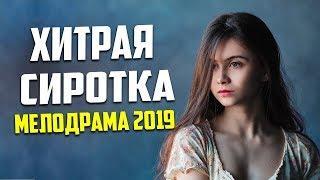 ШИКАРНЫЙ ФИЛЬМ 2019 ХИТРАЯ СИРОТКА Русские мелодрамы 2019 новинки HD 1080P